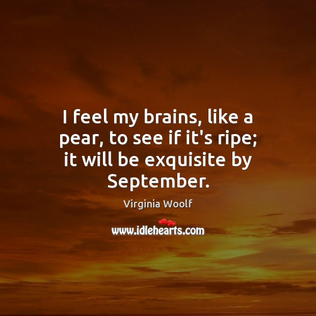 Image, I feel my brains, like a pear, to see if it's ripe; it will be exquisite by September.