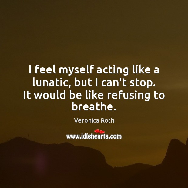 I feel myself acting like a lunatic, but I can't stop. It Veronica Roth Picture Quote