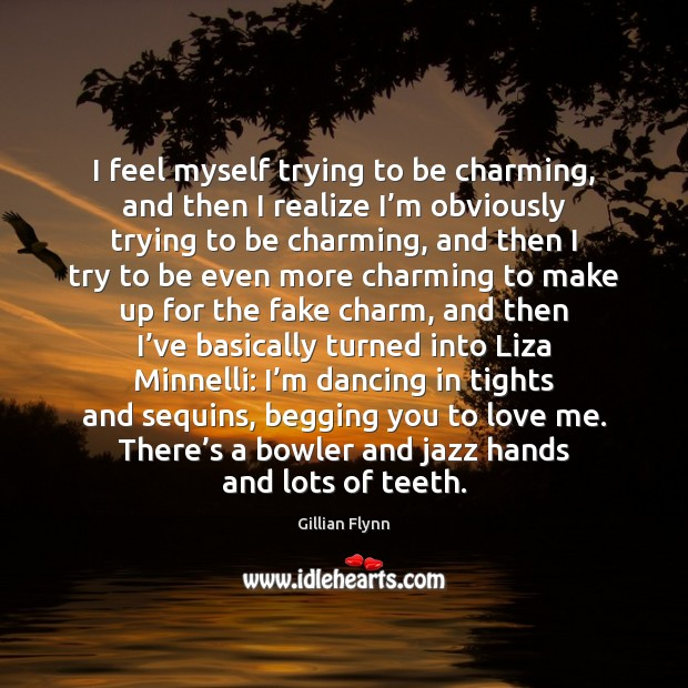 I feel myself trying to be charming, and then I realize I' Gillian Flynn Picture Quote