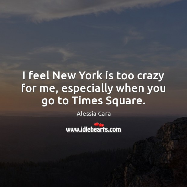 I feel New York is too crazy for me, especially when you go to Times Square. Image