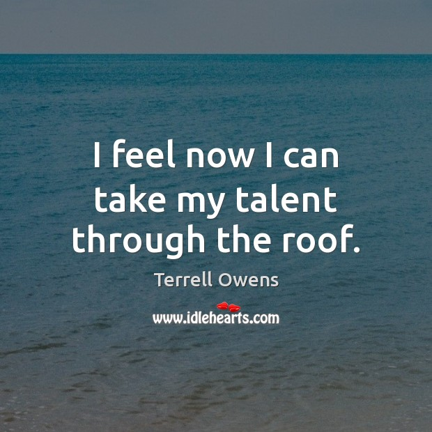 I feel now I can take my talent through the roof. Terrell Owens Picture Quote