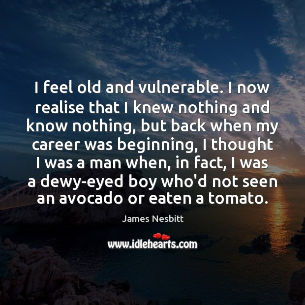 I feel old and vulnerable. I now realise that I knew nothing James Nesbitt Picture Quote