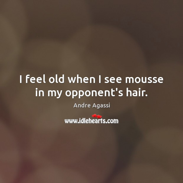 I feel old when I see mousse in my opponent's hair. Image