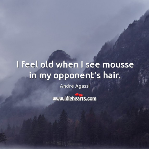 Image, I feel old when I see mousse in my opponent's hair.
