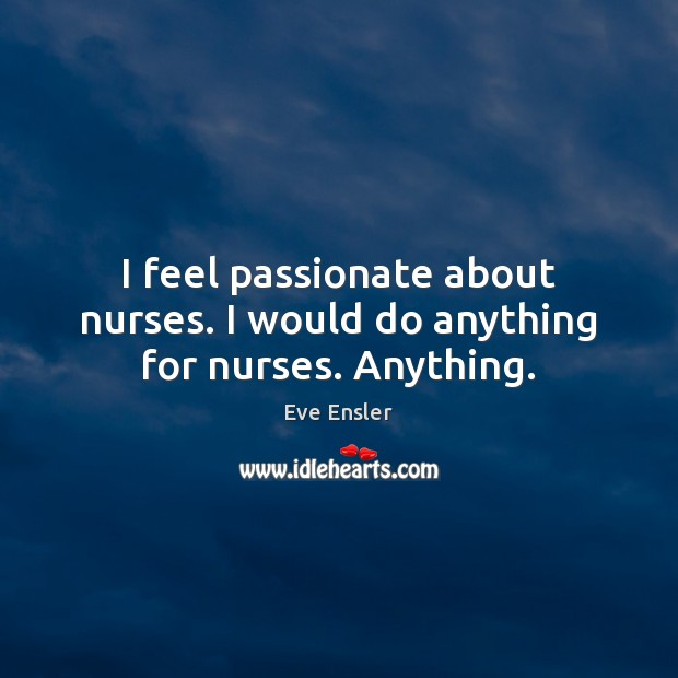 Image, I feel passionate about nurses. I would do anything for nurses. Anything.