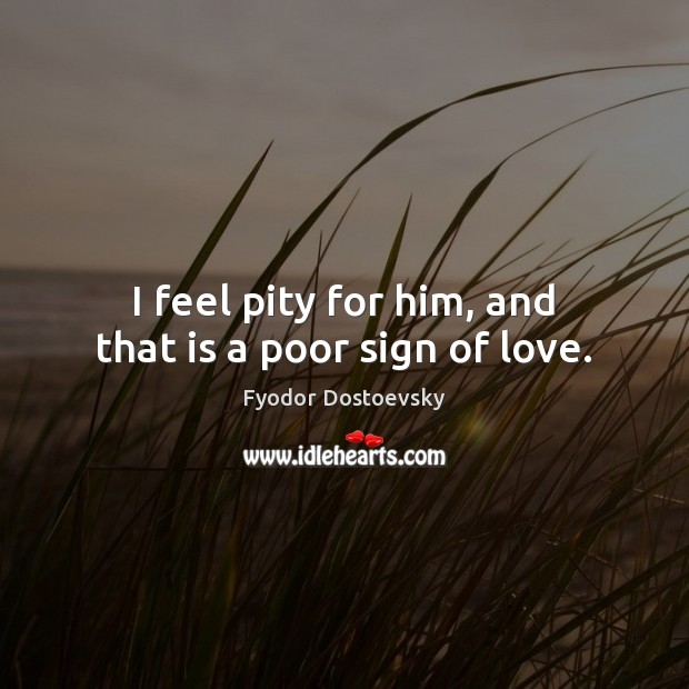 I feel pity for him, and that is a poor sign of love. Image