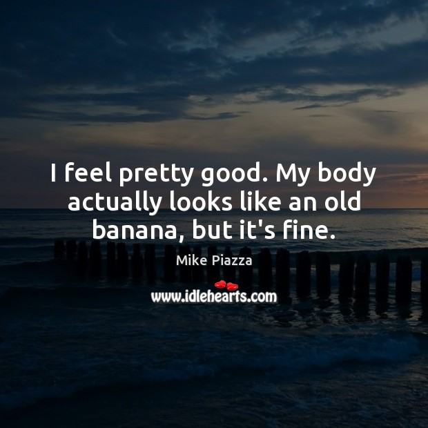 Image, I feel pretty good. My body actually looks like an old banana, but it's fine.