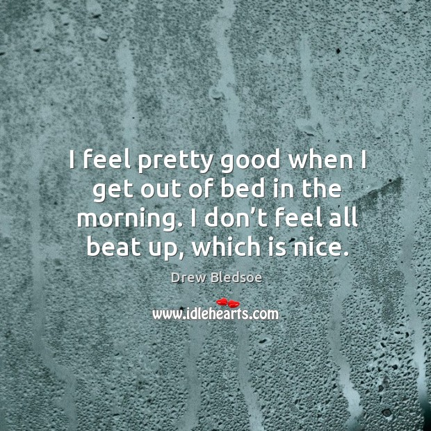I feel pretty good when I get out of bed in the morning. I don't feel all beat up, which is nice. Image