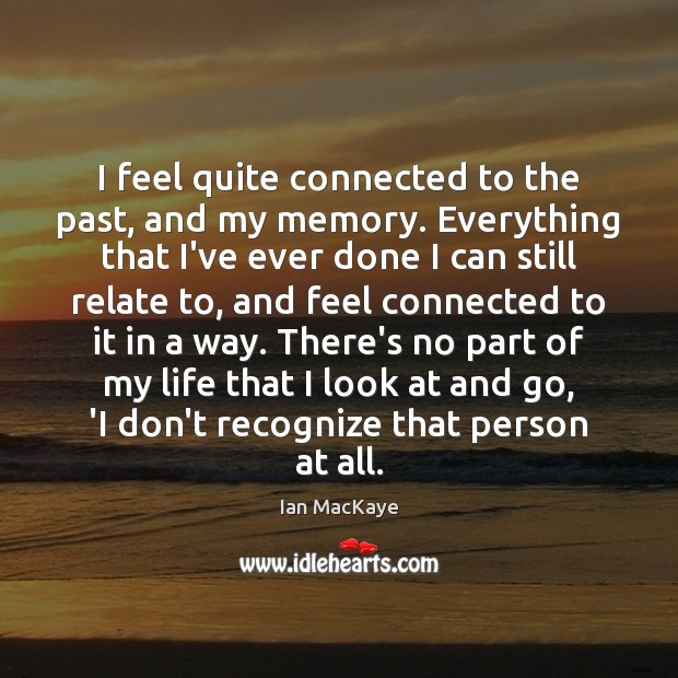 I feel quite connected to the past, and my memory. Everything that Image