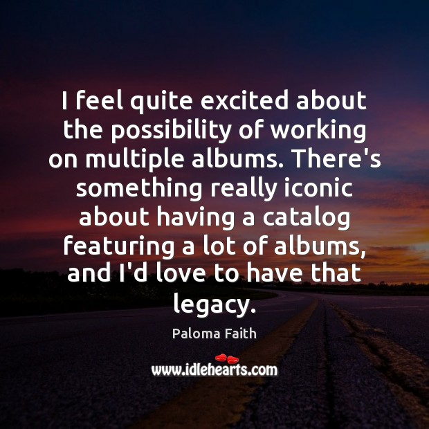 I feel quite excited about the possibility of working on multiple albums. Paloma Faith Picture Quote