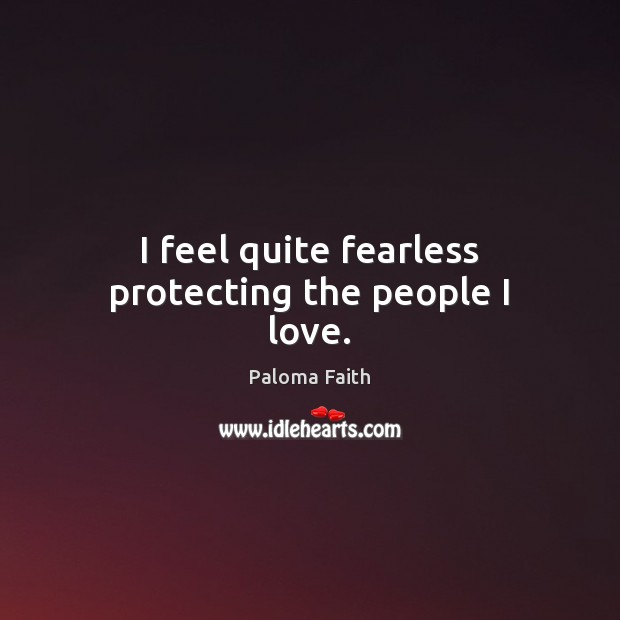 I feel quite fearless protecting the people I love. Paloma Faith Picture Quote