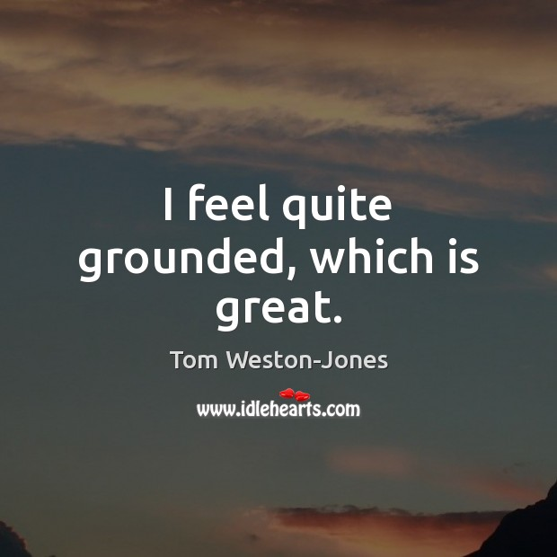 I feel quite grounded, which is great. Tom Weston-Jones Picture Quote