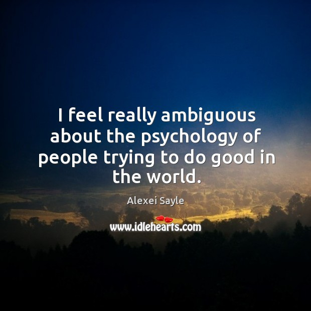 I feel really ambiguous about the psychology of people trying to do good in the world. Image