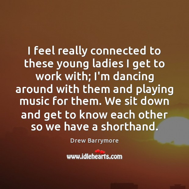 I feel really connected to these young ladies I get to work Drew Barrymore Picture Quote