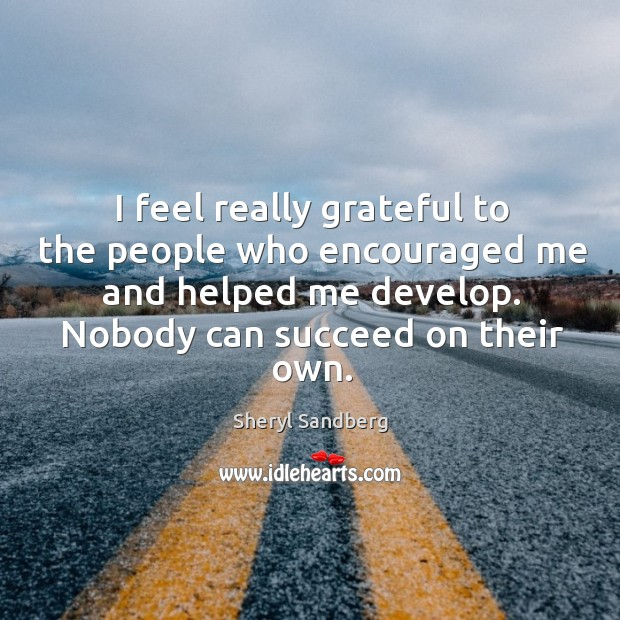 I feel really grateful to the people who encouraged me and helped me develop. Nobody can succeed on their own. Image