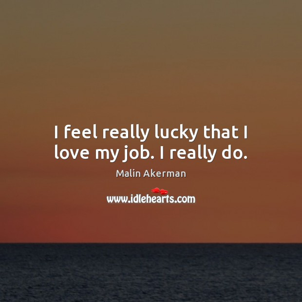 I feel really lucky that I love my job. I really do. Malin Akerman Picture Quote