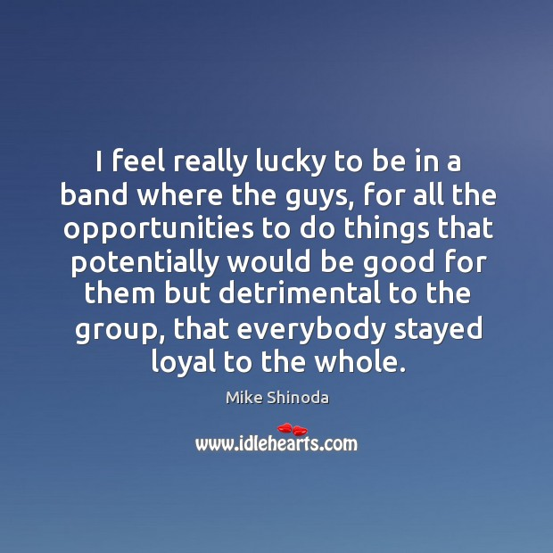 I feel really lucky to be in a band where the guys, for all the opportunities to do things that potentially Mike Shinoda Picture Quote
