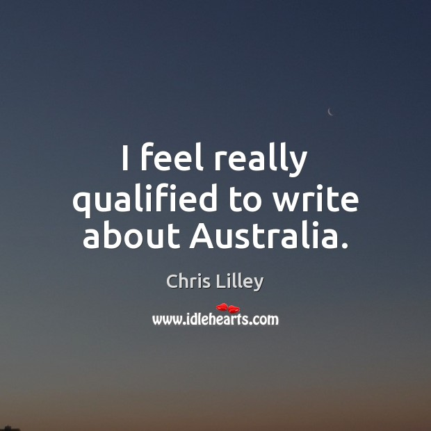 I feel really qualified to write about Australia. Chris Lilley Picture Quote