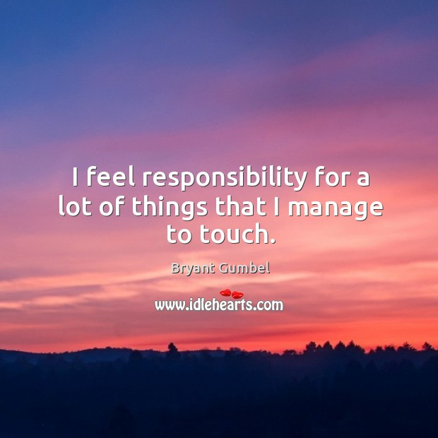 I feel responsibility for a lot of things that I manage to touch. Bryant Gumbel Picture Quote