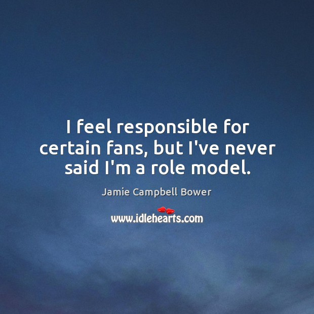 I feel responsible for certain fans, but I've never said I'm a role model. Image