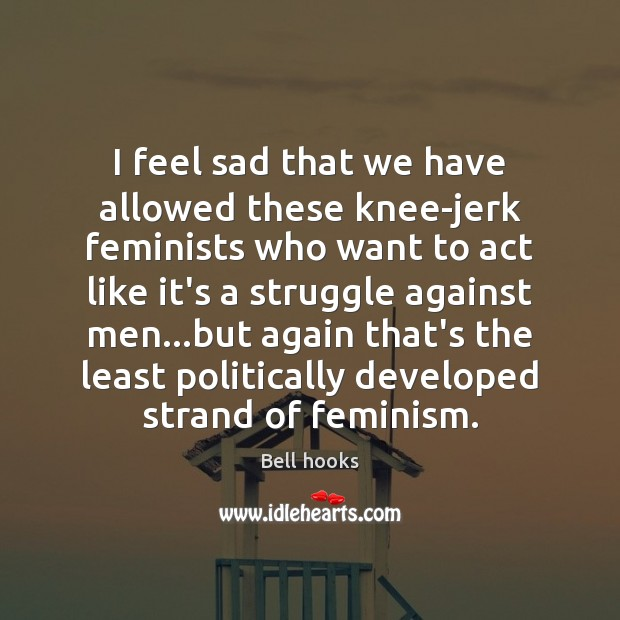 Image about I feel sad that we have allowed these knee-jerk feminists who want