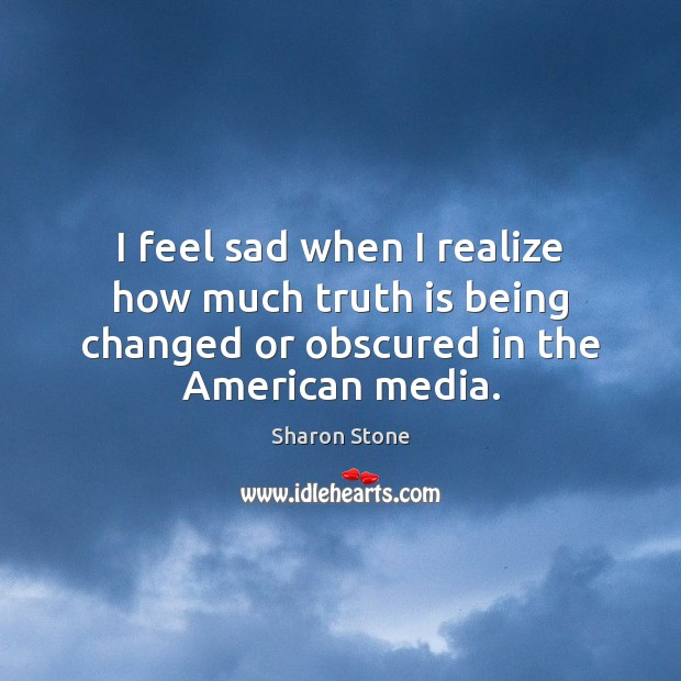 I feel sad when I realize how much truth is being changed Sharon Stone Picture Quote