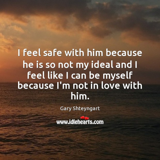 I feel safe with him because he is so not my ideal Gary Shteyngart Picture Quote