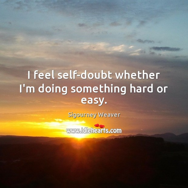 I feel self-doubt whether I'm doing something hard or easy. Sigourney Weaver Picture Quote