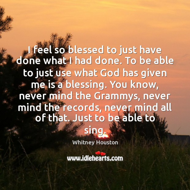I feel so blessed to just have done what I had done. Whitney Houston Picture Quote