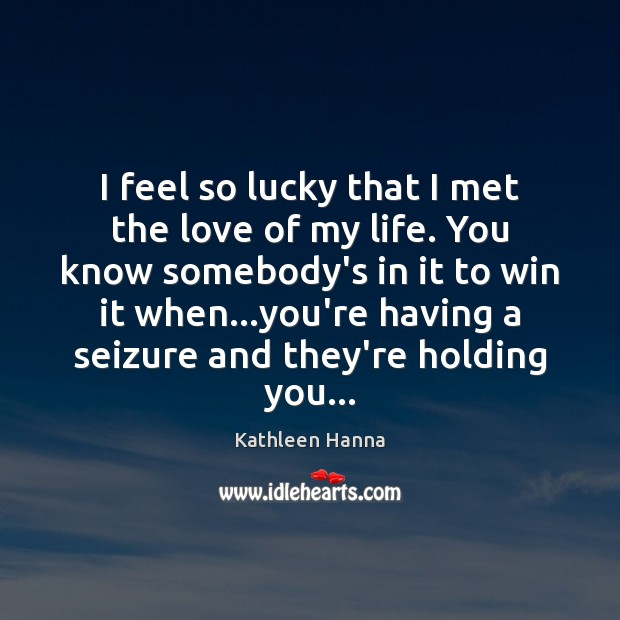 I feel so lucky that I met the love of my life. Kathleen Hanna Picture Quote