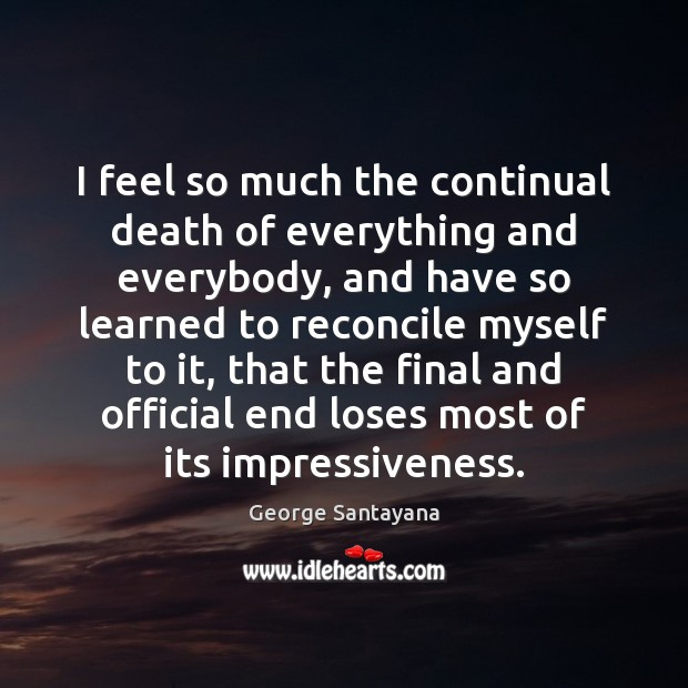 I feel so much the continual death of everything and everybody, and George Santayana Picture Quote