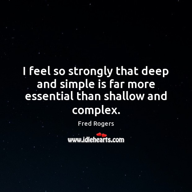 I feel so strongly that deep and simple is far more essential than shallow and complex. Fred Rogers Picture Quote