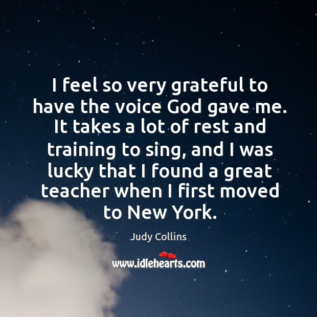I feel so very grateful to have the voice God gave me. It takes a lot of rest and training to sing Image