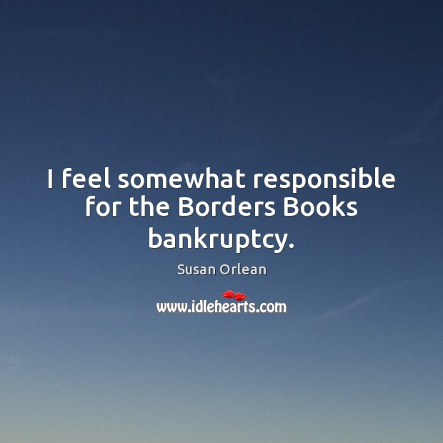 I feel somewhat responsible for the Borders Books bankruptcy. Susan Orlean Picture Quote