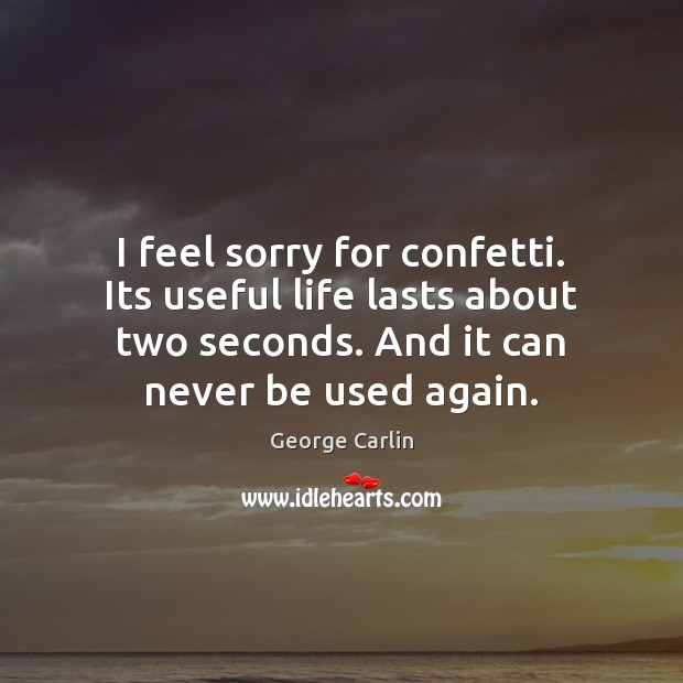 I feel sorry for confetti. Its useful life lasts about two seconds. George Carlin Picture Quote