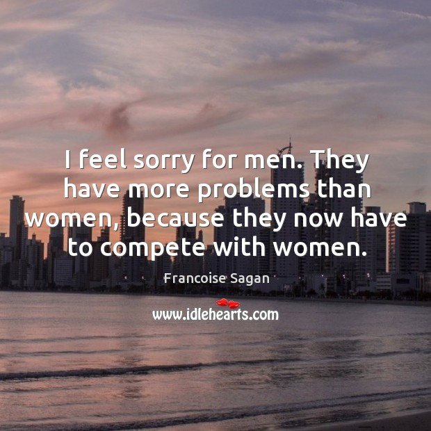 I feel sorry for men. They have more problems than women, because Francoise Sagan Picture Quote
