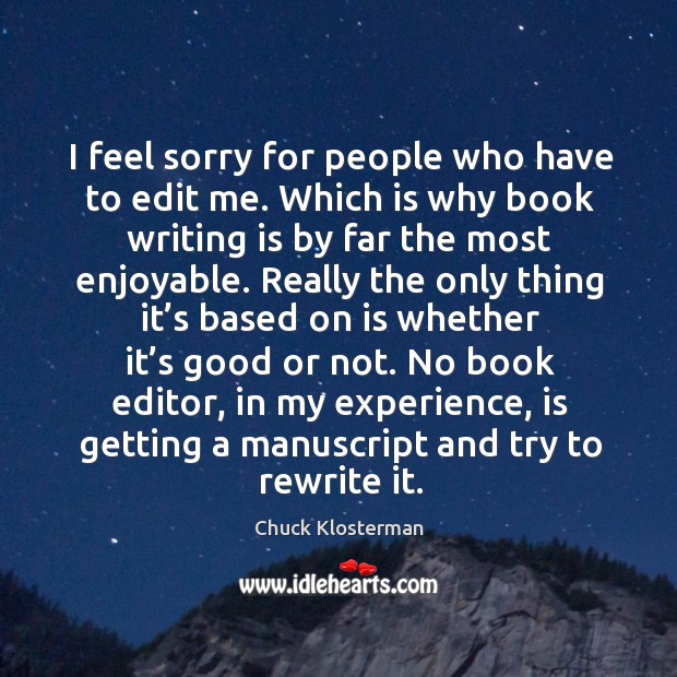 I feel sorry for people who have to edit me. Which is why book writing is by far the most enjoyable. Image