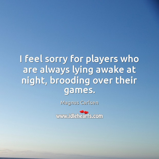 I feel sorry for players who are always lying awake at night, brooding over their games. Magnus Carlsen Picture Quote