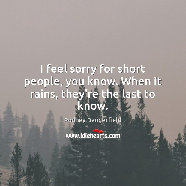 I feel sorry for short people, you know. When it rains, they're the last to know. Short People Quotes Image