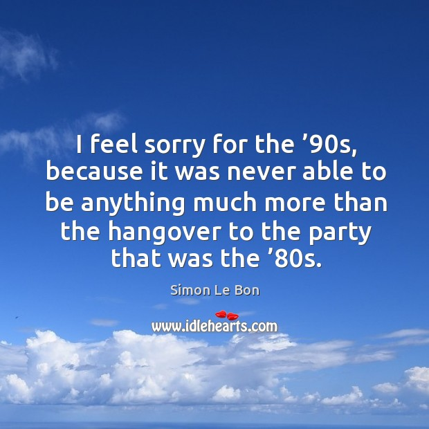 I feel sorry for the '90s, because it was never able to be anything much more than Image
