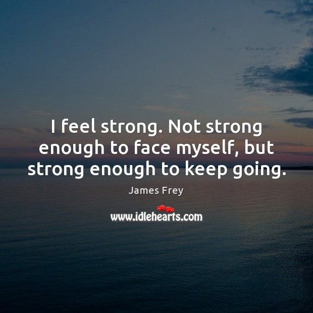 I feel strong. Not strong enough to face myself, but strong enough to keep going. James Frey Picture Quote