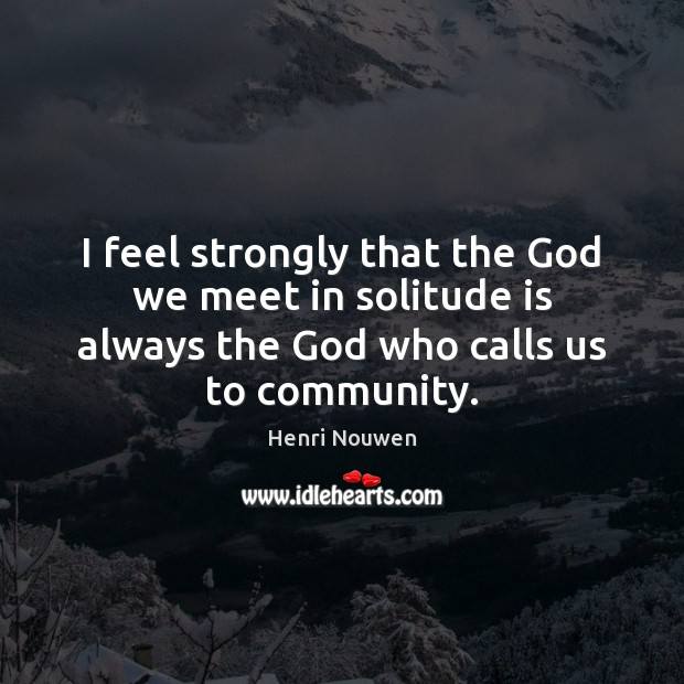 I feel strongly that the God we meet in solitude is always Henri Nouwen Picture Quote