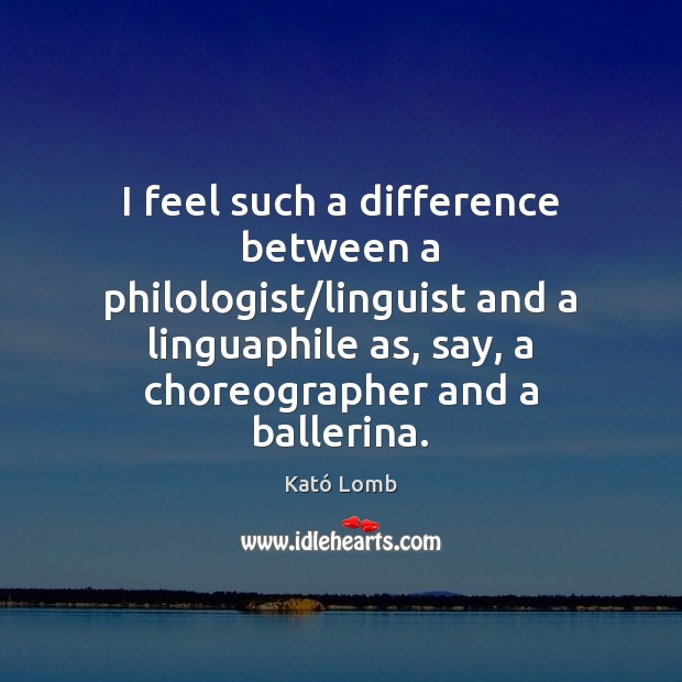 I feel such a difference between a philologist/linguist and a linguaphile Image