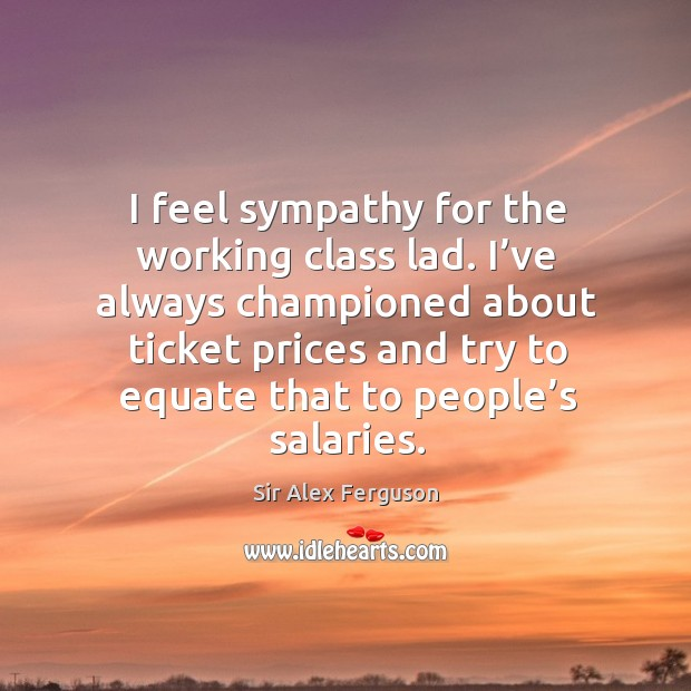 I feel sympathy for the working class lad. I've always championed about ticket prices Image