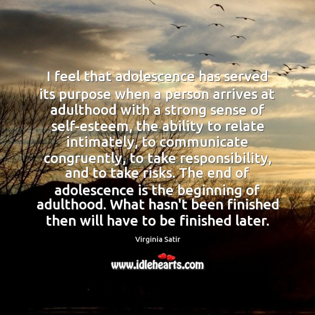I feel that adolescence has served its purpose when a person arrives Virginia Satir Picture Quote