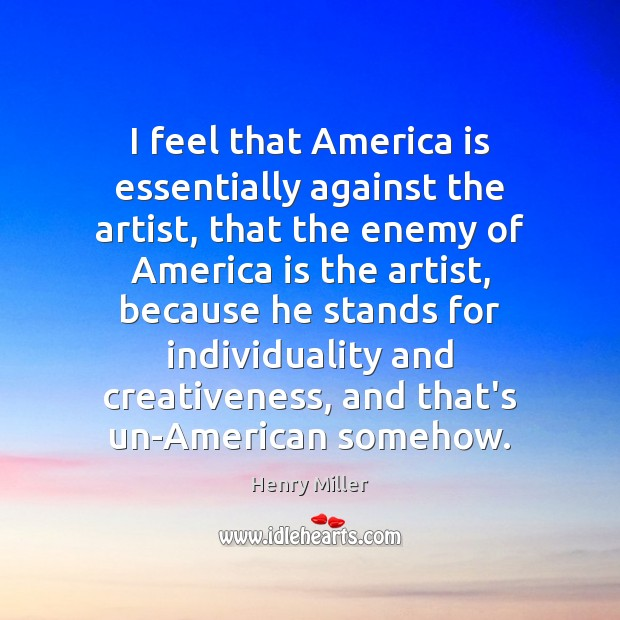 I feel that America is essentially against the artist, that the enemy Image