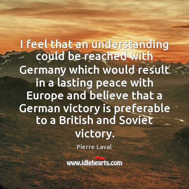 I feel that an understanding could be reached with Germany which would Victory Quotes Image