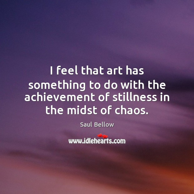 I feel that art has something to do with the achievement of Saul Bellow Picture Quote