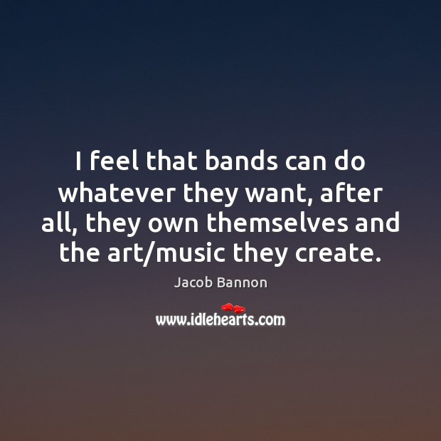 I feel that bands can do whatever they want, after all, they Jacob Bannon Picture Quote