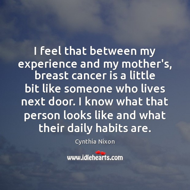 I feel that between my experience and my mother's, breast cancer is Image